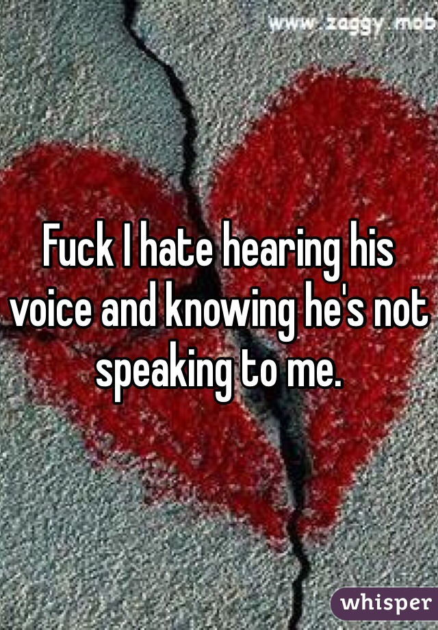 Fuck I hate hearing his voice and knowing he's not speaking to me.