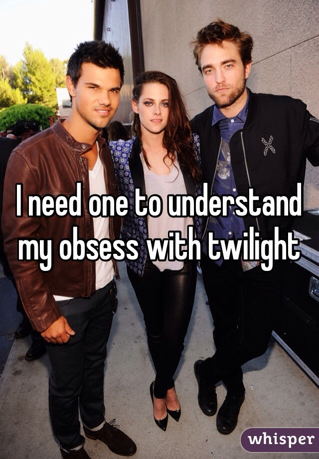 I need one to understand my obsess with twilight