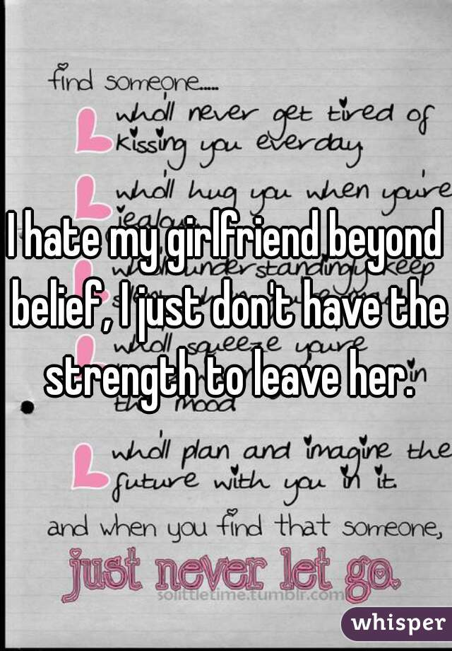 I hate my girlfriend beyond belief, I just don't have the strength to leave her.