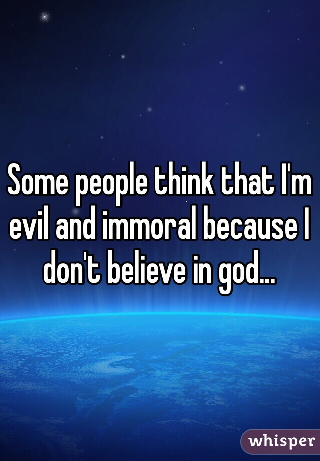 Some people think that I'm evil and immoral because I don't believe in god...