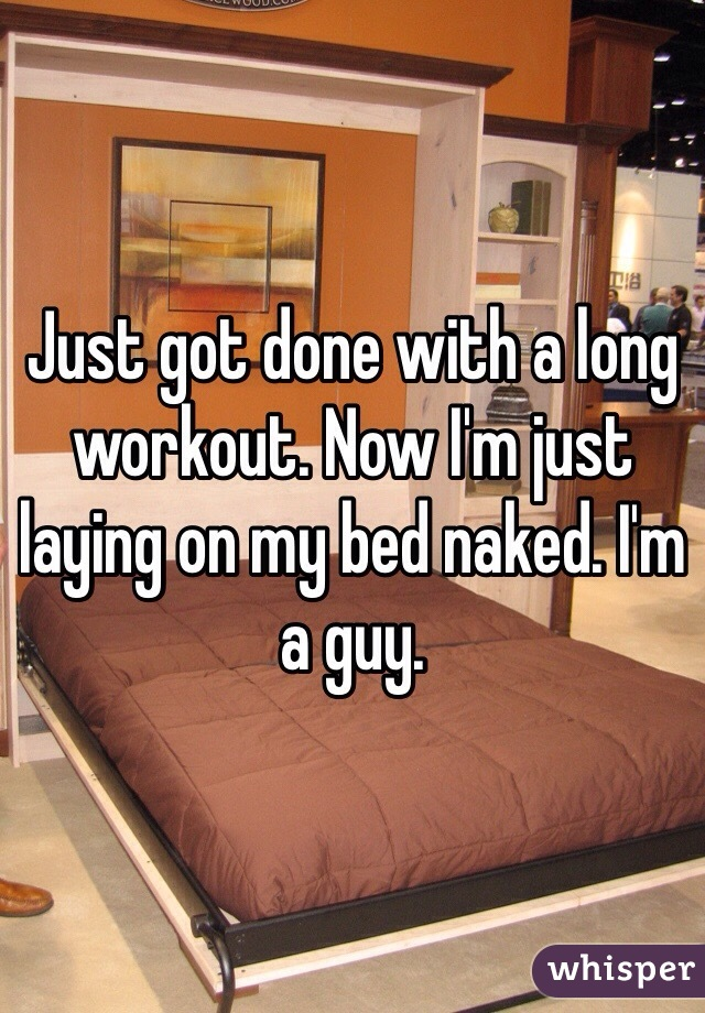 Just got done with a long workout. Now I'm just laying on my bed naked. I'm a guy.