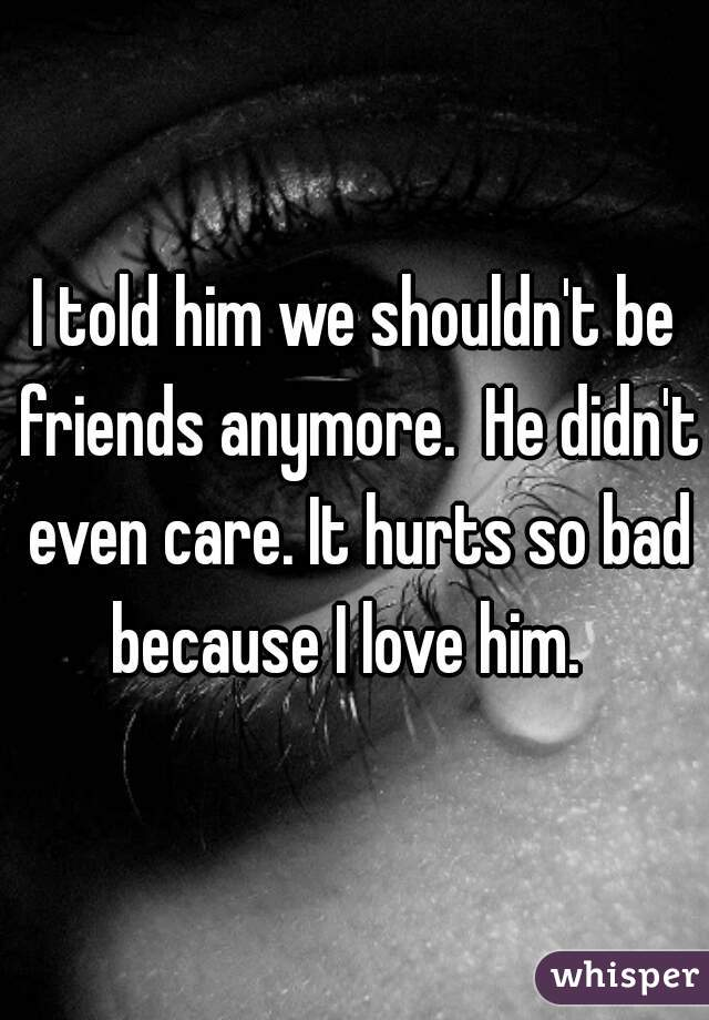I told him we shouldn't be friends anymore.  He didn't even care. It hurts so bad because I love him.