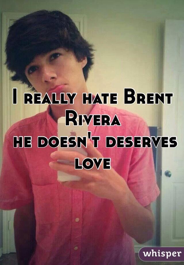 I really hate Brent Rivera  he doesn't deserves love