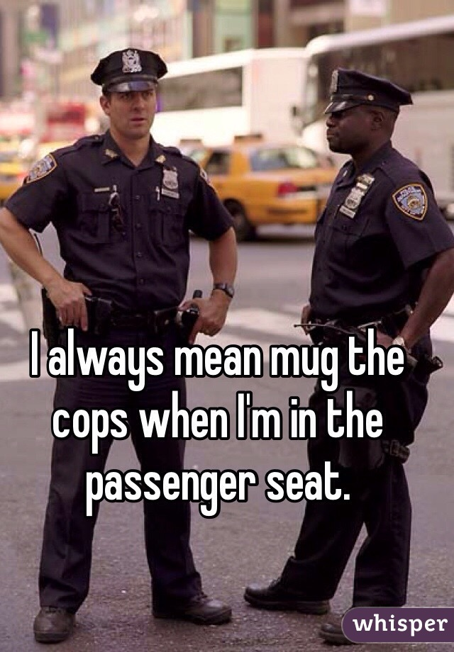 I always mean mug the cops when I'm in the passenger seat.