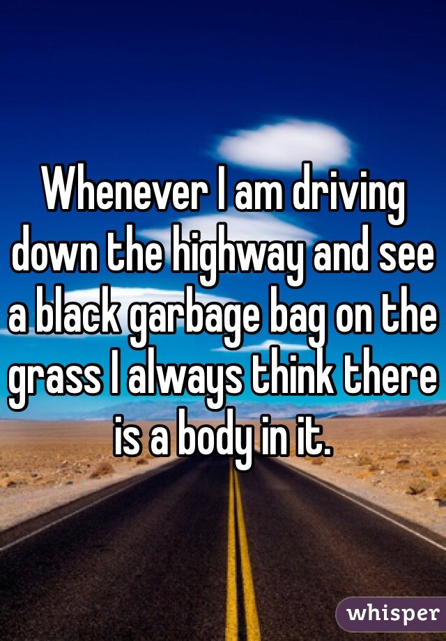 Whenever I am driving down the highway and see a black garbage bag on the grass I always think there is a body in it.