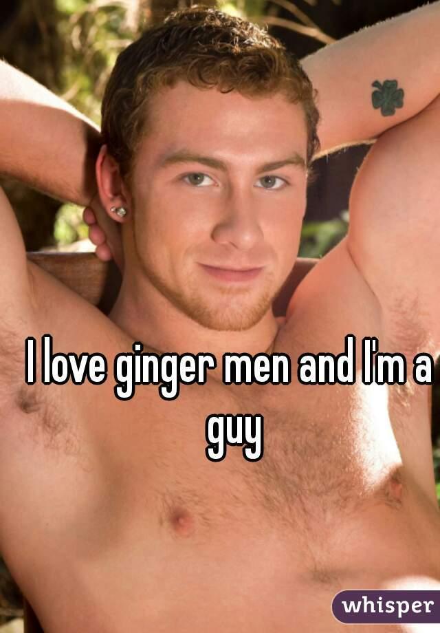 I love ginger men and I'm a guy