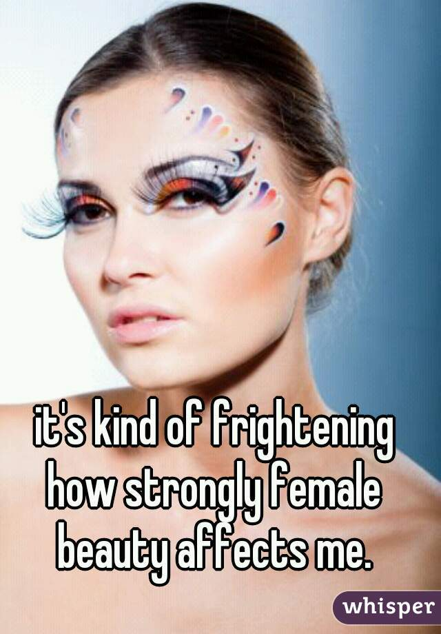 it's kind of frightening how strongly female  beauty affects me.