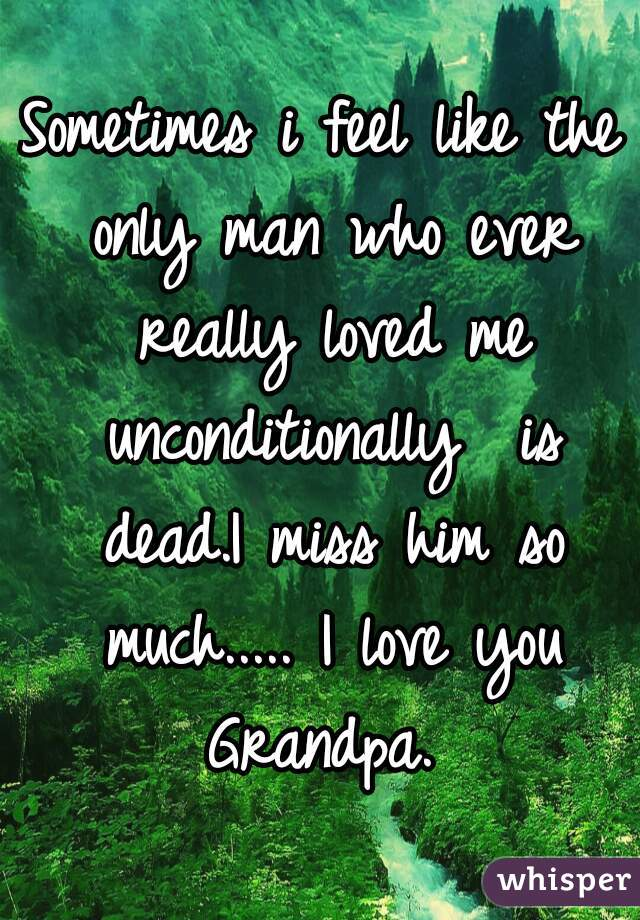 Sometimes i feel like the only man who ever really loved me unconditionally  is dead.I miss him so much..... I love you Grandpa.