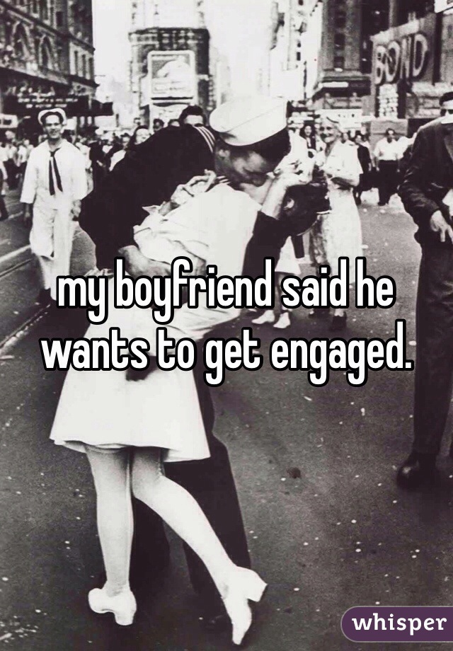 my boyfriend said he wants to get engaged.
