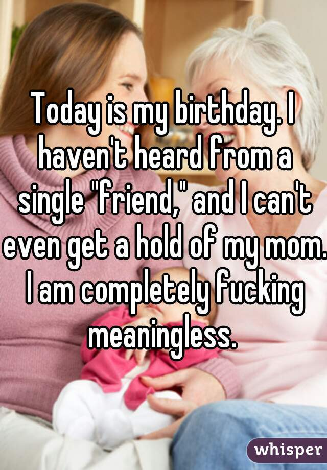 """Today is my birthday. I haven't heard from a single """"friend,"""" and I can't even get a hold of my mom. I am completely fucking meaningless."""