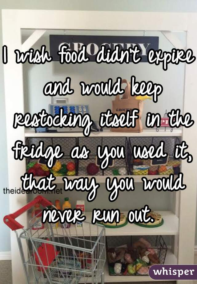 I wish food didn't expire and would keep restocking itself in the fridge as you used it, that way you would never run out.