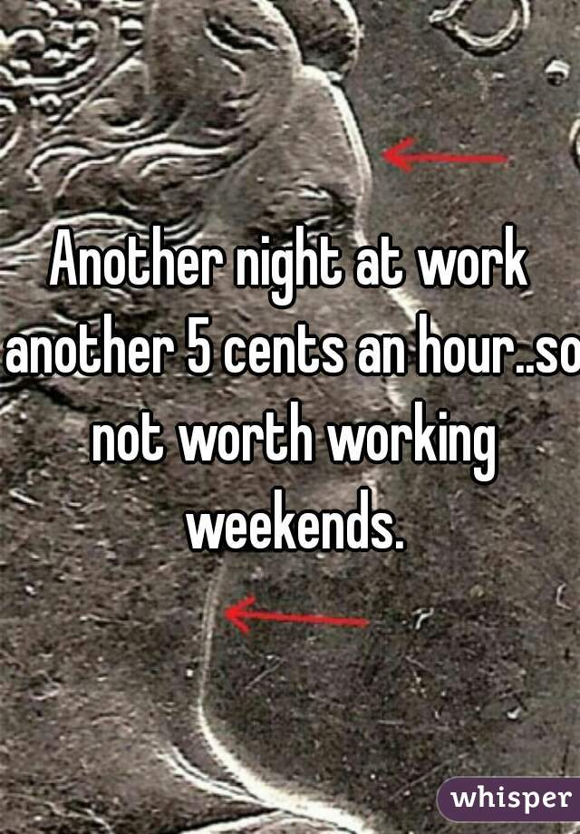 Another night at work another 5 cents an hour..so not worth working weekends.