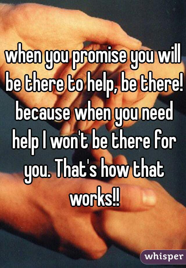 when you promise you will be there to help, be there! because when you need help I won't be there for you. That's how that works!!