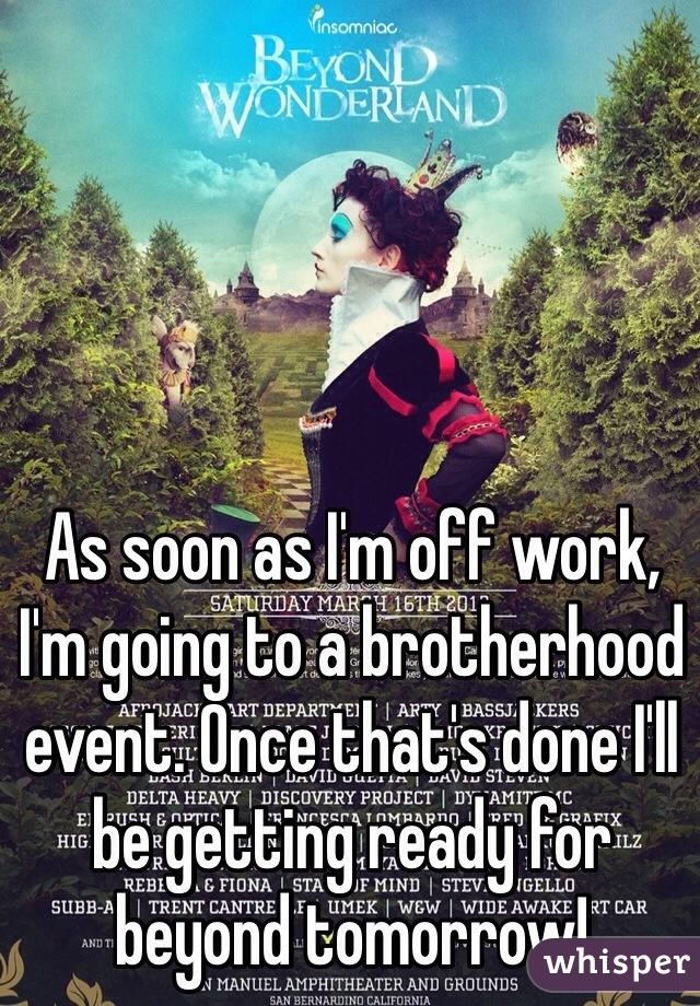 As soon as I'm off work, I'm going to a brotherhood event. Once that's done I'll be getting ready for beyond tomorrow!