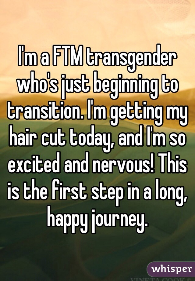 I'm a FTM transgender who's just beginning to transition. I'm getting my hair cut today, and I'm so excited and nervous! This is the first step in a long, happy journey.