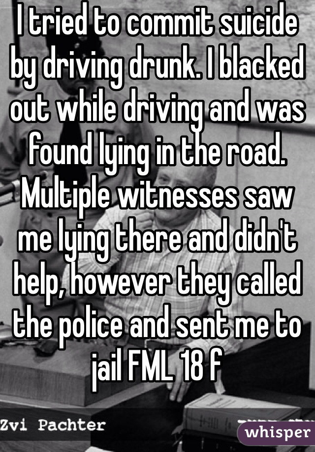 I tried to commit suicide by driving drunk. I blacked out while driving and was found lying in the road. Multiple witnesses saw me lying there and didn't help, however they called the police and sent me to jail FML 18 f