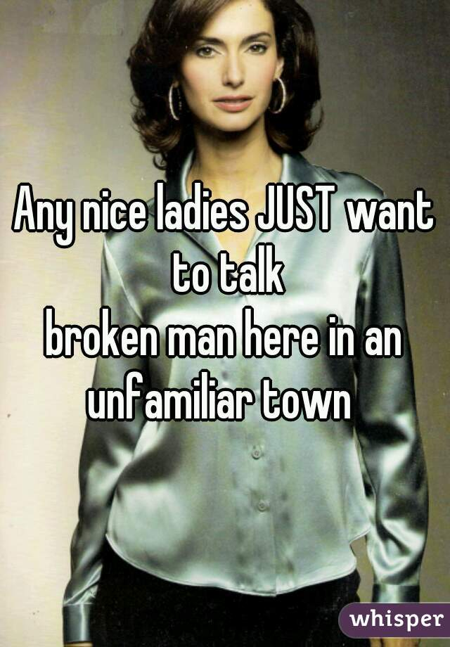 Any nice ladies JUST want to talk broken man here in an unfamiliar town