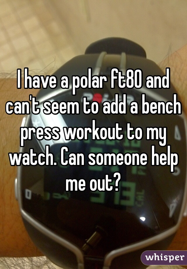 I have a polar ft80 and can't seem to add a bench press workout to my watch. Can someone help me out?