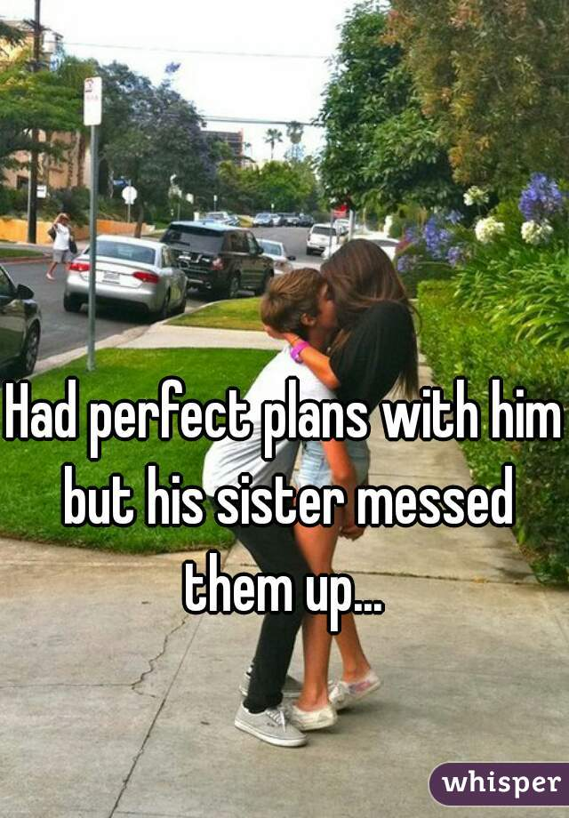 Had perfect plans with him but his sister messed them up...