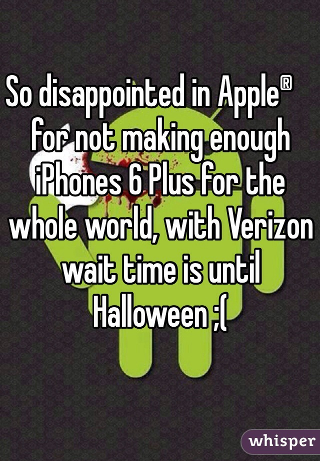 So disappointed in Apple® for not making enough  iPhones 6 Plus for the whole world, with Verizon wait time is until Halloween ;(