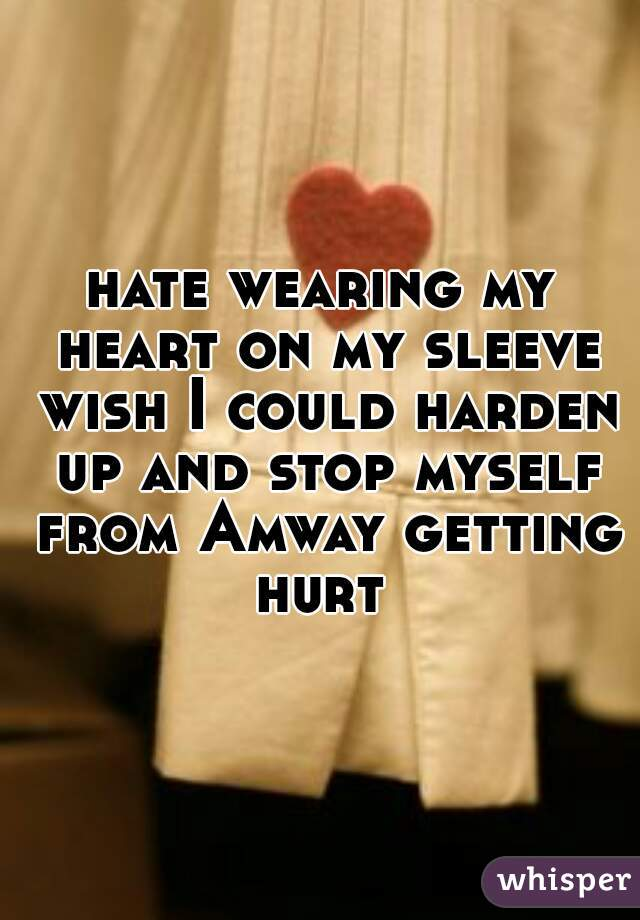 hate wearing my heart on my sleeve wish I could harden up and stop myself from Amway getting hurt