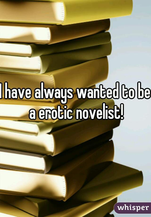 I have always wanted to be a erotic novelist!