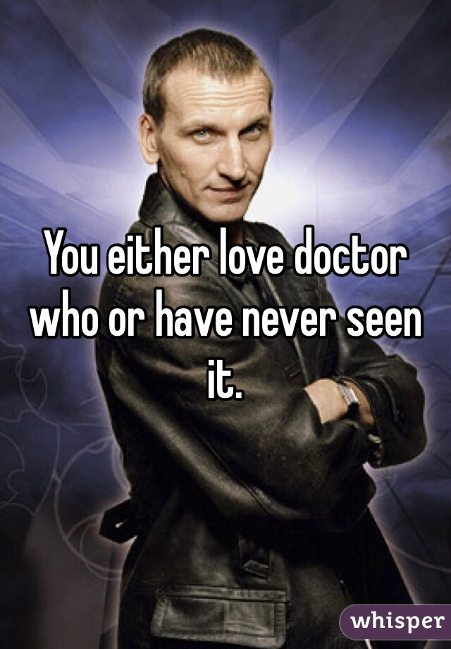 You either love doctor who or have never seen it.