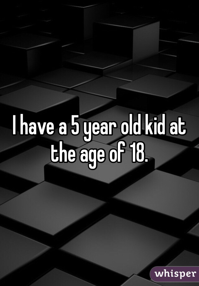 I have a 5 year old kid at the age of 18.