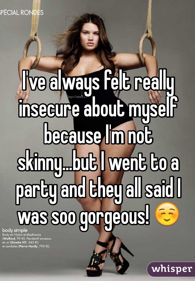 I've always felt really insecure about myself because I'm not skinny...but I went to a party and they all said I was soo gorgeous! ☺️