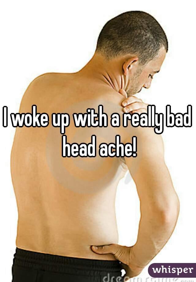 I woke up with a really bad head ache!