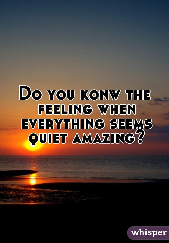 Do you konw the feeling when everything seems quiet amazing?