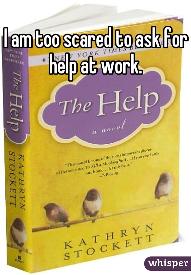 I am too scared to ask for help at work.