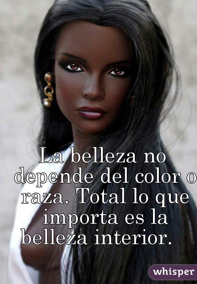 La belleza no depende del color o raza. Total lo que importa es la belleza interior.