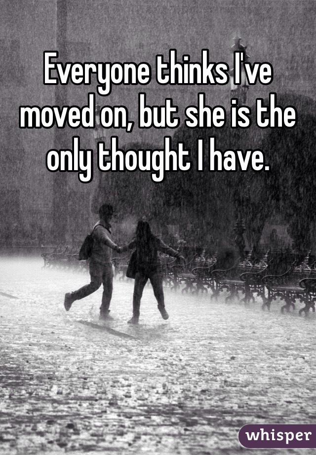 Everyone thinks I've moved on, but she is the only thought I have.