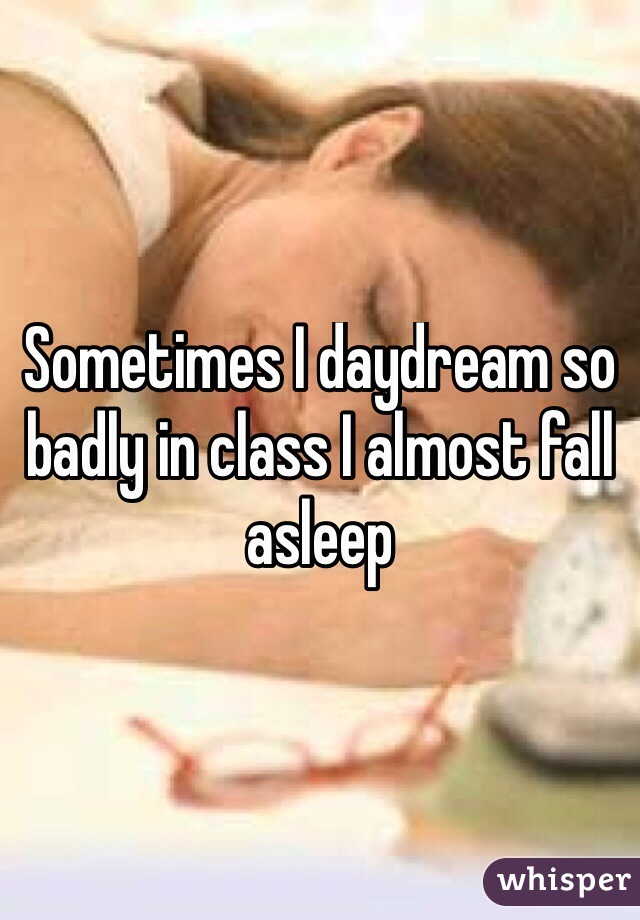 Sometimes I daydream so badly in class I almost fall asleep