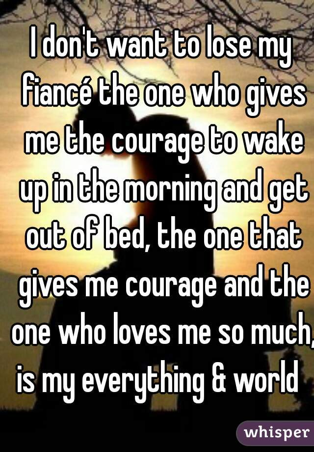 I don't want to lose my fiancé the one who gives me the courage to wake up in the morning and get out of bed, the one that gives me courage and the one who loves me so much, is my everything & world