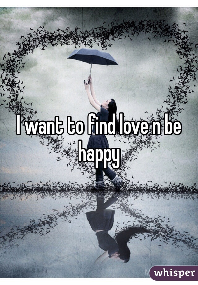 I want to find love n be happy