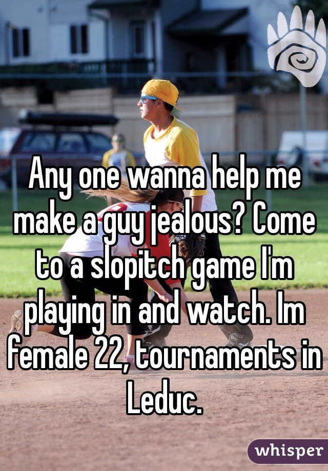Any one wanna help me make a guy jealous? Come to a slopitch game I'm playing in and watch. Im female 22, tournaments in Leduc.