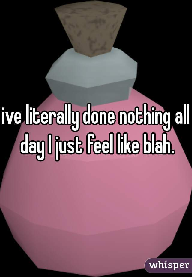 ive literally done nothing all day I just feel like blah.