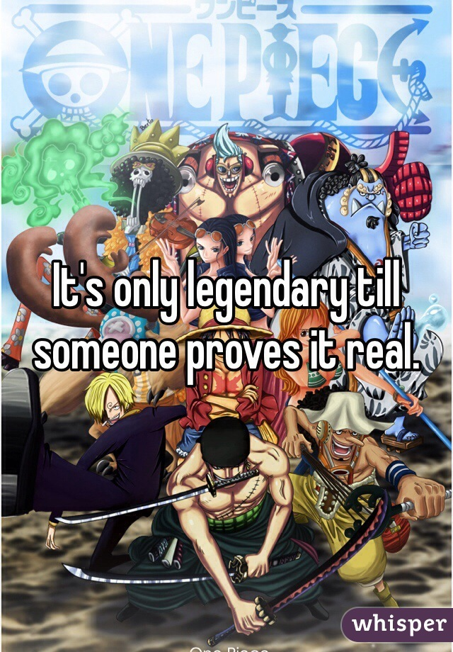 It's only legendary till someone proves it real.