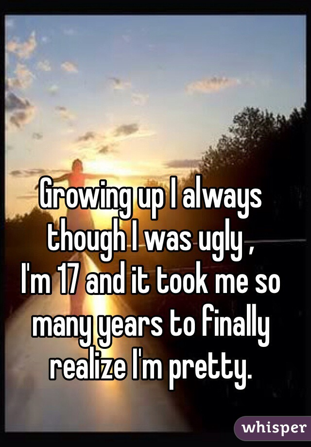 Growing up I always though I was ugly , I'm 17 and it took me so many years to finally realize I'm pretty.
