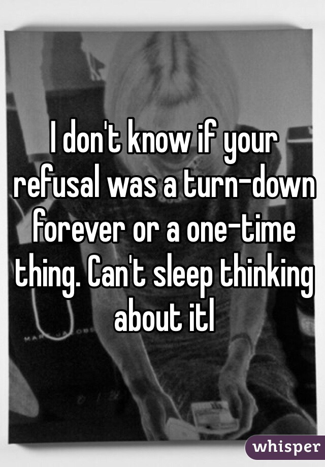 I don't know if your refusal was a turn-down forever or a one-time thing. Can't sleep thinking about itl