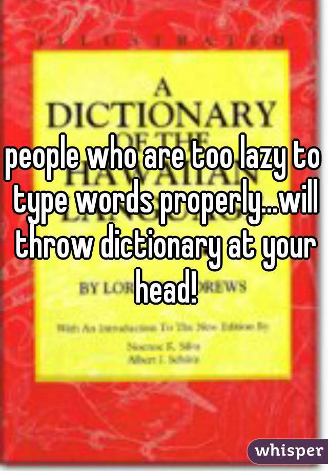 people who are too lazy to type words properly...will throw dictionary at your head!