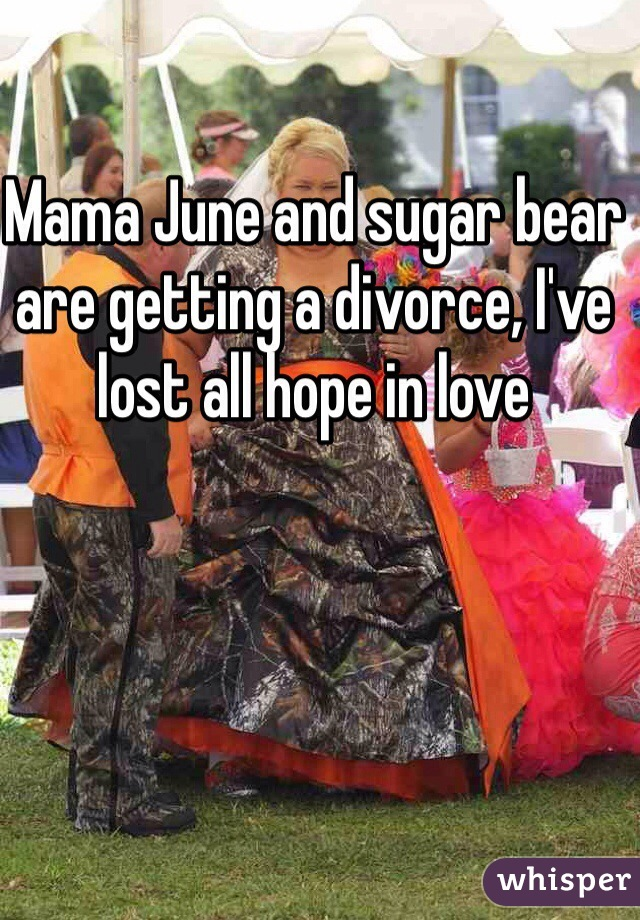 Mama June and sugar bear are getting a divorce, I've lost all hope in love