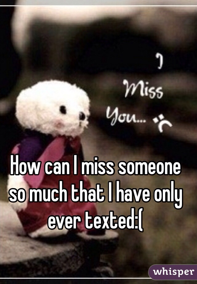 How can I miss someone so much that I have only ever texted:(