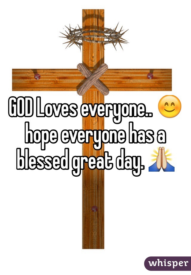 GOD Loves everyone.. 😊 hope everyone has a blessed great day. 🙏