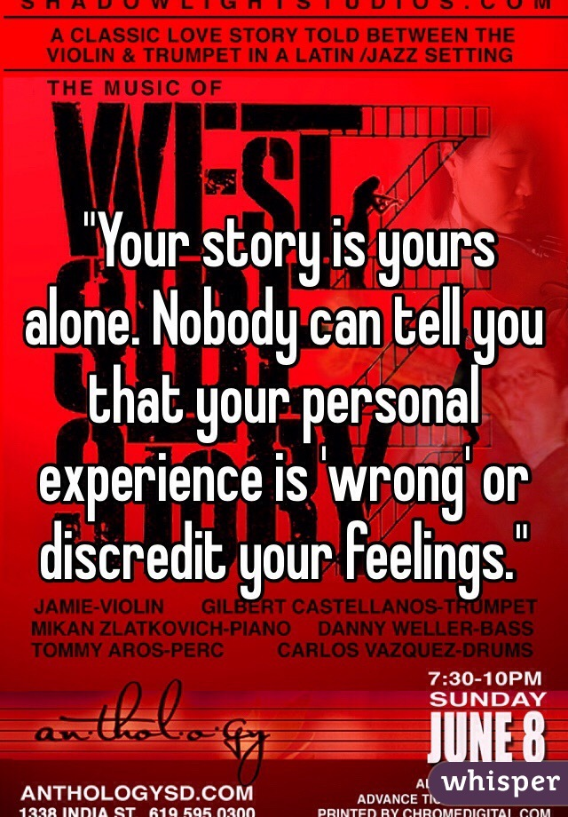 """""""Your story is yours alone. Nobody can tell you that your personal experience is 'wrong' or discredit your feelings."""""""