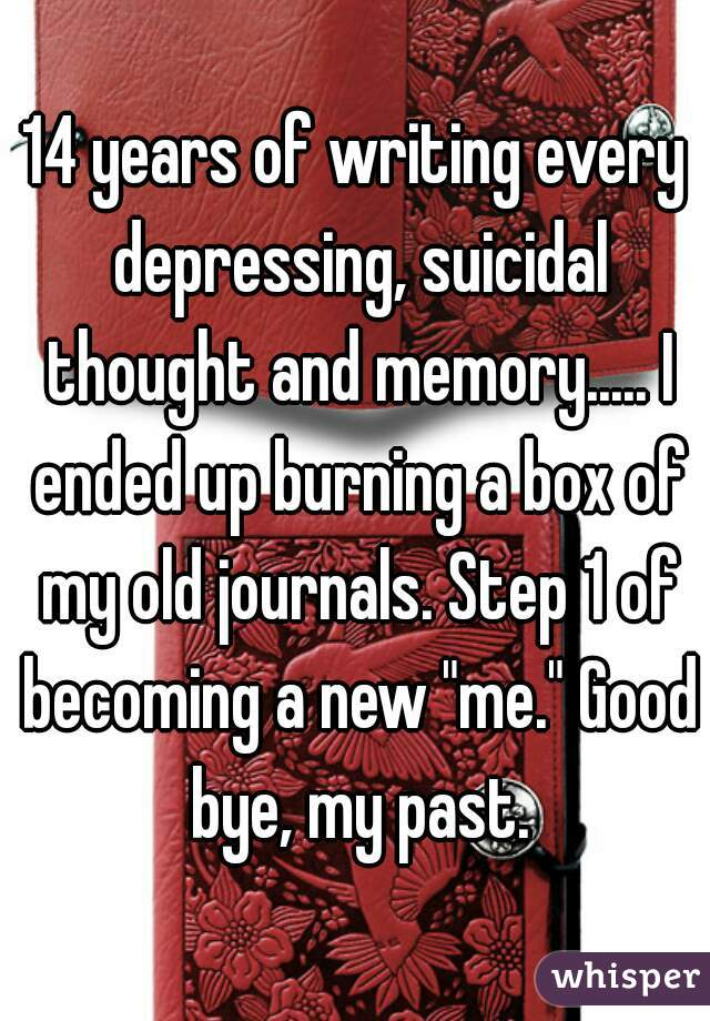 "14 years of writing every depressing, suicidal thought and memory..... I ended up burning a box of my old journals. Step 1 of becoming a new ""me."" Good bye, my past."