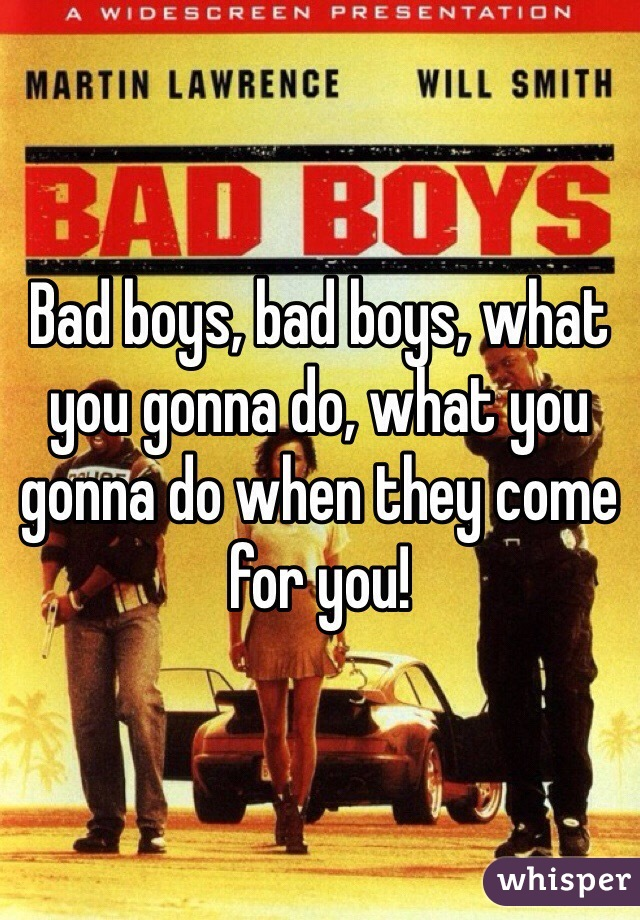 Bad boys, bad boys, what you gonna do, what you gonna do when they come for you!