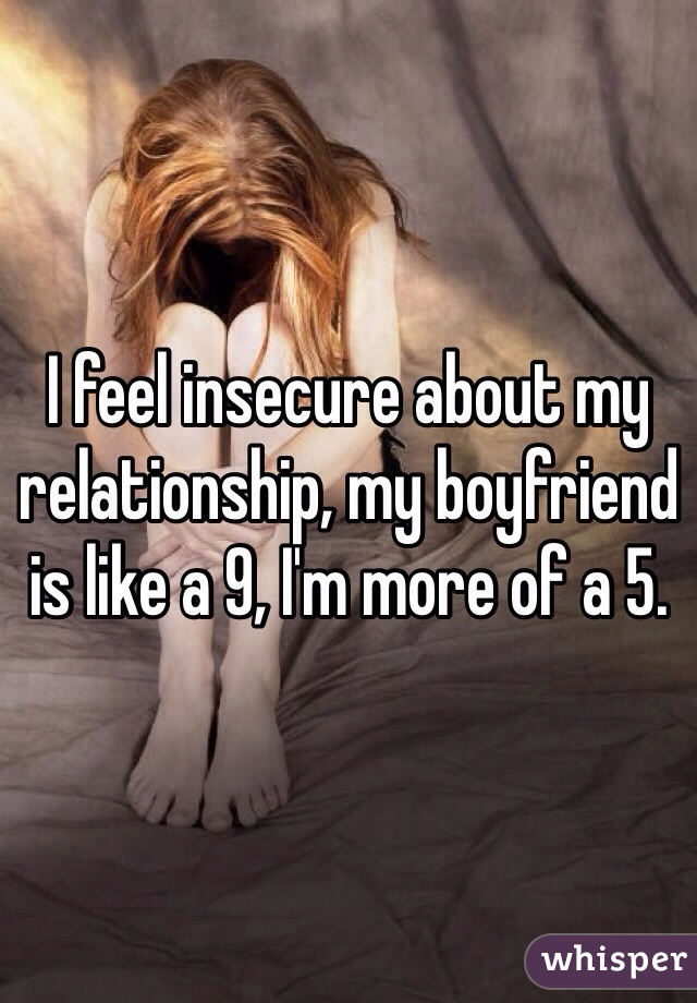 I feel insecure about my relationship, my boyfriend is like a 9, I'm more of a 5.